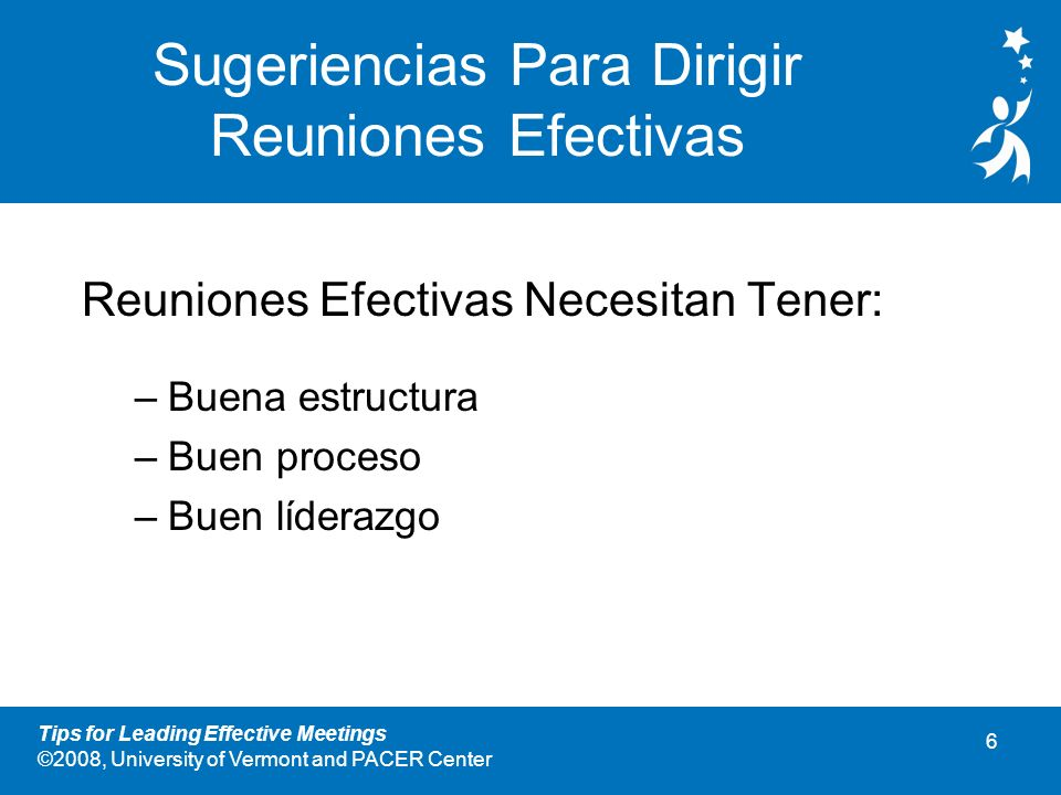 5 Tips for Leading Effective Meetings ©2008, University of Vermont and PACER Center Actividad: Pensar, Emparejar, Compartir Individualmente, haga una lista de ideas sobre factores que contribuyen a reuniones efectivas.