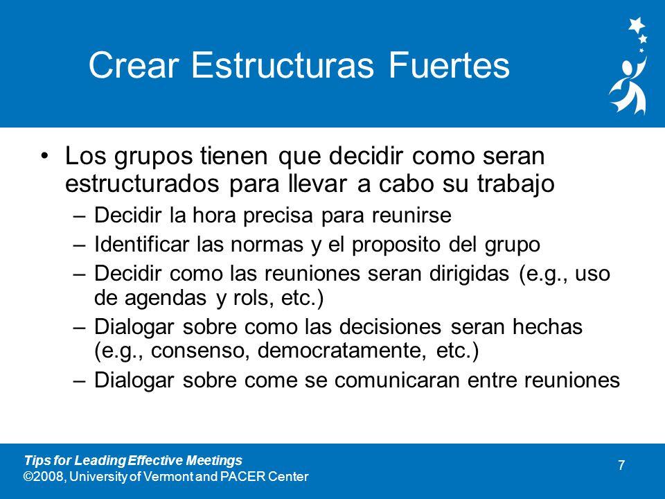 7 Tips for Leading Effective Meetings ©2008, University of Vermont and PACER Center Crear Estructuras Fuertes Los grupos tienen que decidir como seran estructurados para llevar a cabo su trabajo –Decidir la hora precisa para reunirse –Identificar las normas y el proposito del grupo –Decidir como las reuniones seran dirigidas (e.g., uso de agendas y rols, etc.) –Dialogar sobre como las decisiones seran hechas (e.g., consenso, democratamente, etc.) –Dialogar sobre come se comunicaran entre reuniones