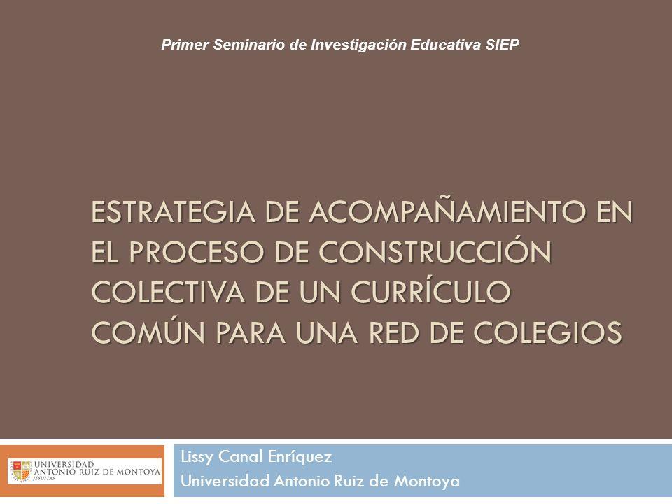 ESTRATEGIA DE ACOMPAÑAMIENTO EN EL PROCESO DE CONSTRUCCIÓN COLECTIVA DE UN CURRÍCULO COMÚN PARA UNA RED DE COLEGIOS Lissy Canal Enríquez Universidad A