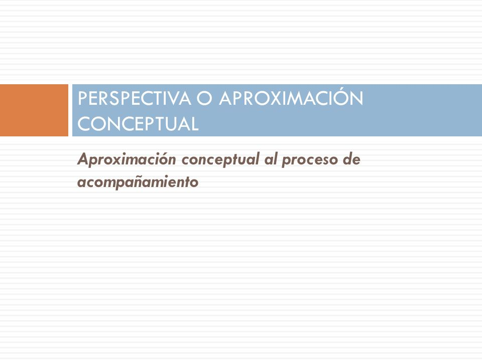 Aproximación conceptual al proceso de acompañamiento PERSPECTIVA O APROXIMACIÓN CONCEPTUAL