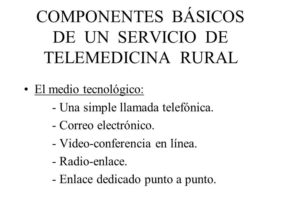 COMPONENTES BÁSICOS DE UN SERVICIO DE TELEMEDICINA RURAL El medio tecnológico: - Una simple llamada telefónica. - Correo electrónico. - Video-conferen