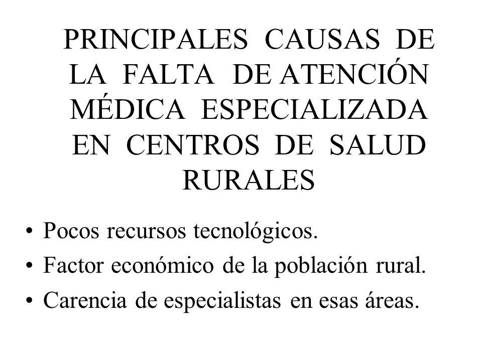 PRINCIPALES CAUSAS DE LA FALTA DE ATENCIÓN MÉDICA ESPECIALIZADA EN CENTROS DE SALUD RURALES Pocos recursos tecnológicos. Factor económico de la poblac