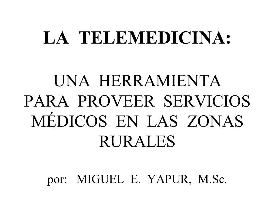 LA TELEMEDICINA: UNA HERRAMIENTA PARA PROVEER SERVICIOS MÉDICOS EN LAS ZONAS RURALES por: MIGUEL E. YAPUR, M.Sc.