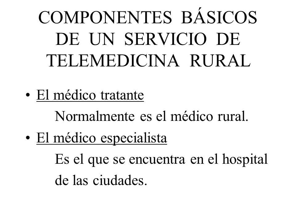 COMPONENTES BÁSICOS DE UN SERVICIO DE TELEMEDICINA RURAL El médico tratante Normalmente es el médico rural. El médico especialista Es el que se encuen