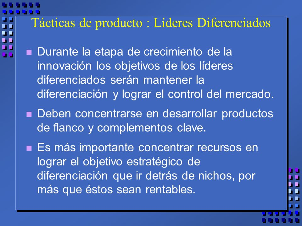 Tácticas de producto : Líderes Diferenciados n Durante la etapa de crecimiento de la innovación los objetivos de los líderes diferenciados serán mantener la diferenciación y lograr el control del mercado.