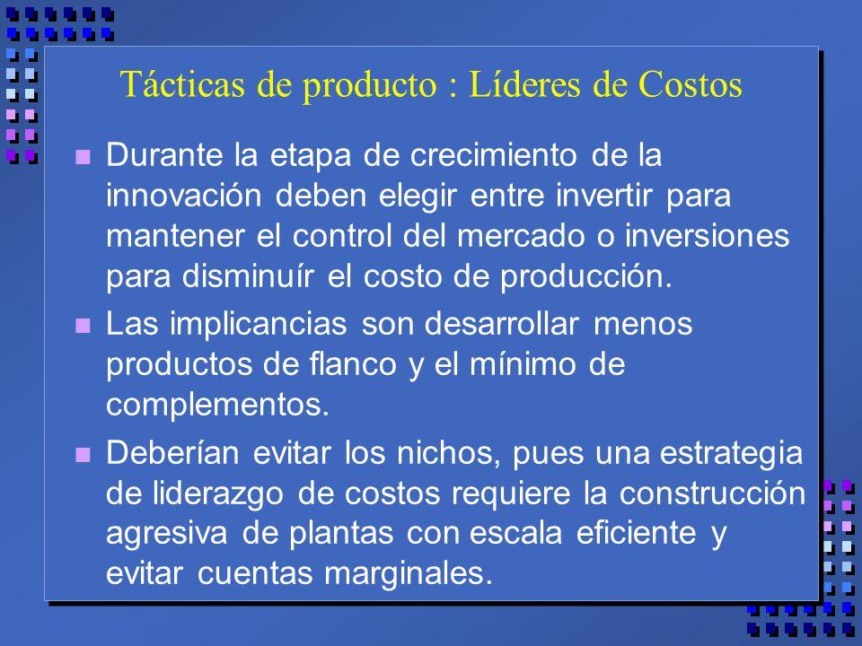 Tácticas de producto : Líderes de Costos n Durante la etapa de crecimiento de la innovación deben elegir entre invertir para mantener el control del mercado o inversiones para disminuír el costo de producción.