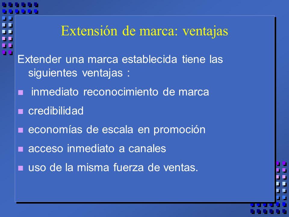 Extensión de marca: ventajas Extender una marca establecida tiene las siguientes ventajas : n inmediato reconocimiento de marca n credibilidad n economías de escala en promoción n acceso inmediato a canales n uso de la misma fuerza de ventas.