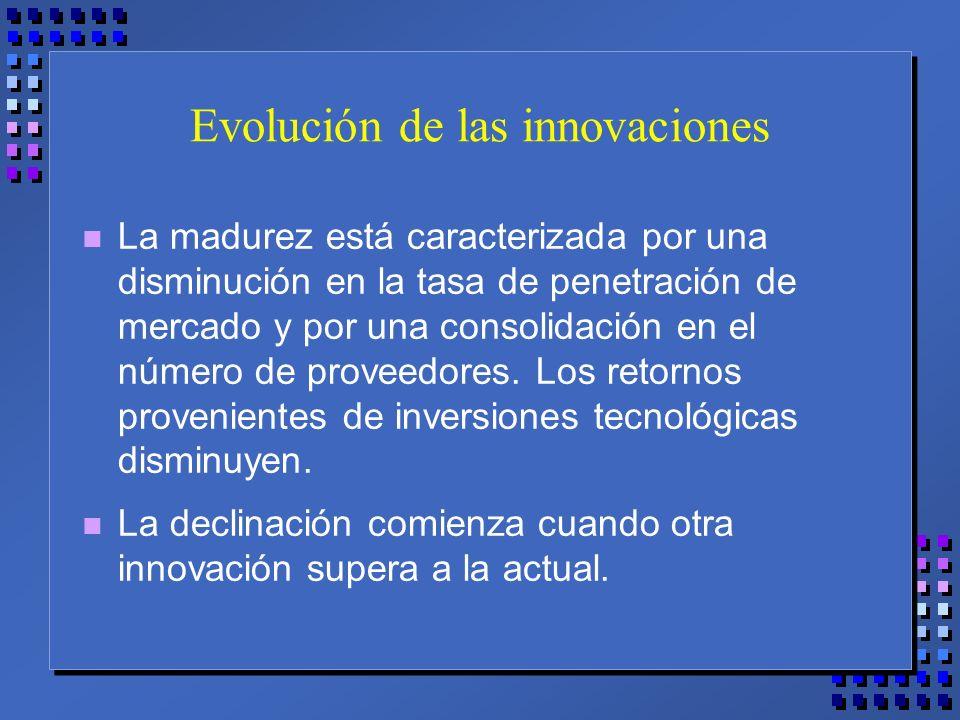 Evolución de las innovaciones n La madurez está caracterizada por una disminución en la tasa de penetración de mercado y por una consolidación en el número de proveedores.