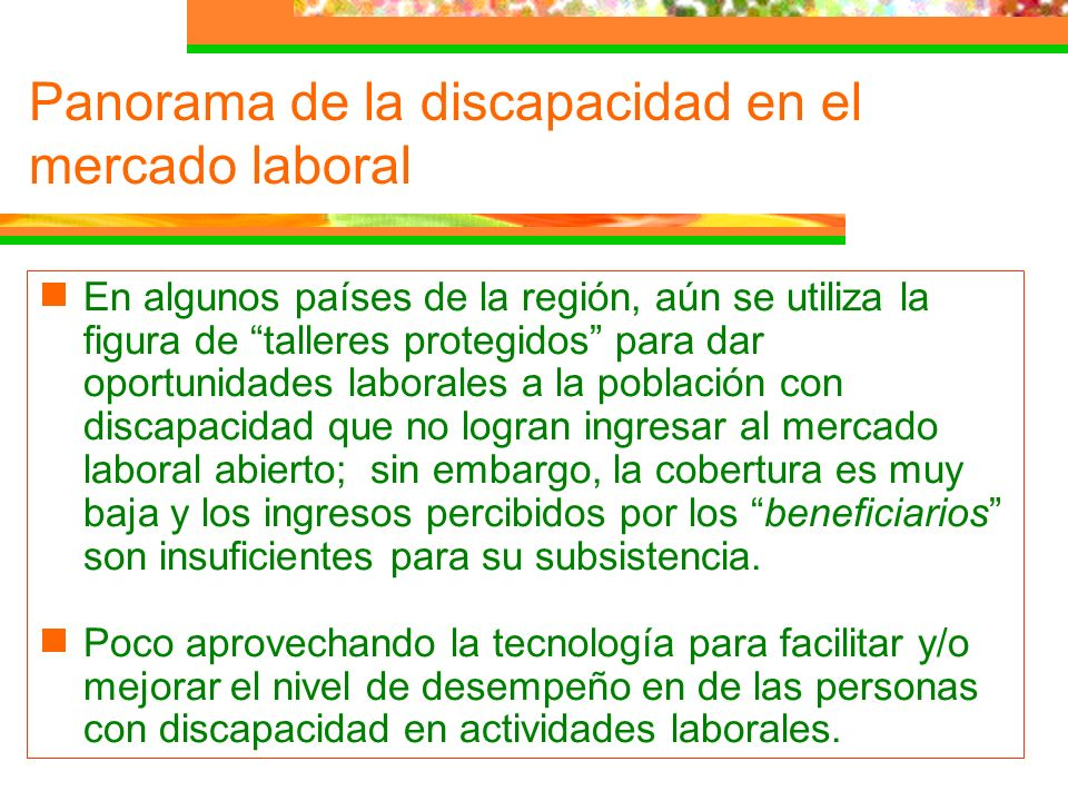 En algunos países de la región, aún se utiliza la figura de talleres protegidos para dar oportunidades laborales a la población con discapacidad que n