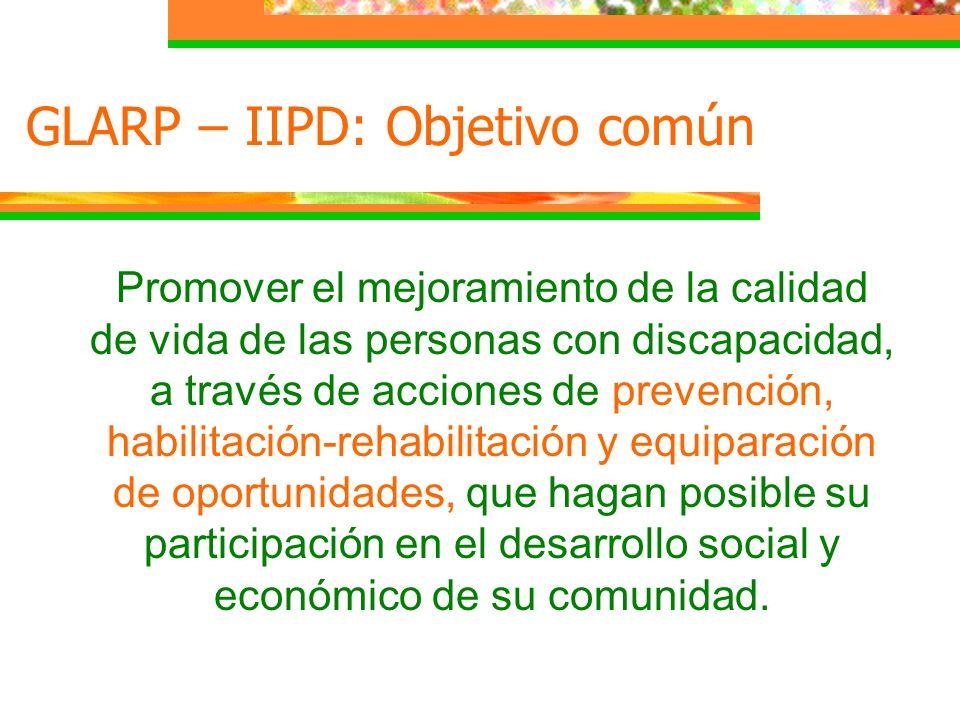 GLARP – IIPD: Objetivo común Promover el mejoramiento de la calidad de vida de las personas con discapacidad, a través de acciones de prevención, habi
