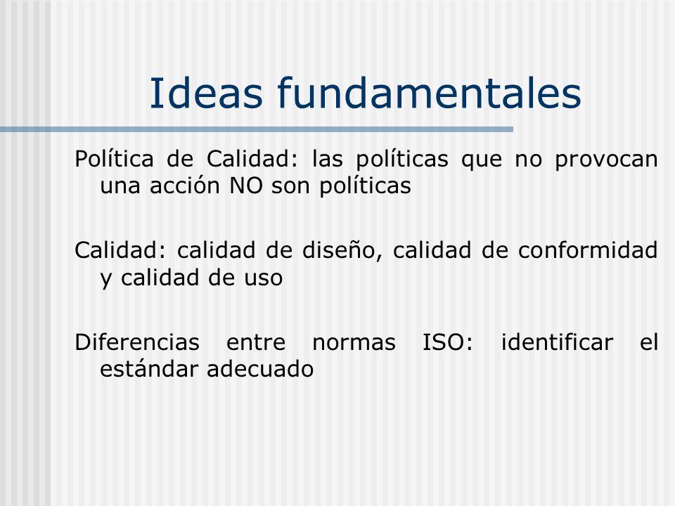 Ideas fundamentales Los requerimientos y recomendaciones se aplican a las organizaciones que suministran un producto o servicio y por consiguiente afectan la forma en que los productos y servicios se diseñan, fabrican, instalan, etc ISO 9000 no contiene ningún requerimiento que un producto o servicio tenga que cumplir Los productos y servicios NO pueden cumplir los estándares ISO 9000 pero las organizaciones SI