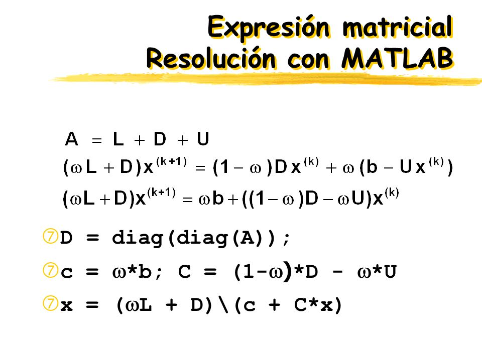 Expresión matricial Resolución con MATLAB D = diag(diag(A)); c = *b; C = (1- ) *D - *U x = ( L + D)\(c + C*x)