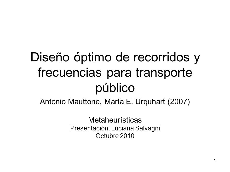 1 Diseño óptimo de recorridos y frecuencias para transporte público Antonio Mauttone, María E. Urquhart (2007) Metaheurísticas Presentación: Luciana S