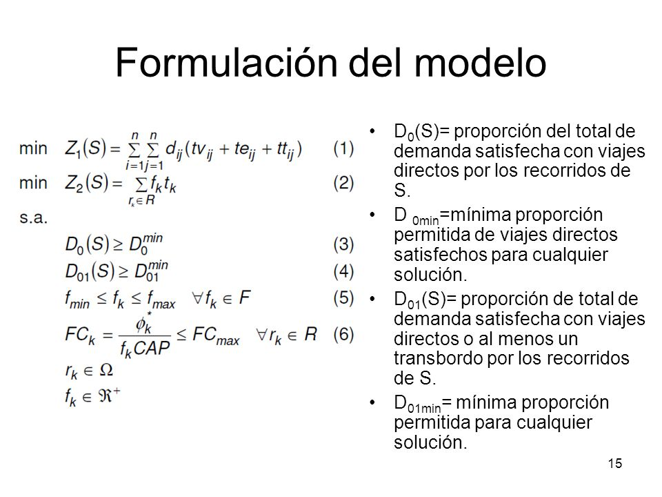15 Formulación del modelo D 0 (S)= proporción del total de demanda satisfecha con viajes directos por los recorridos de S. D 0min =mínima proporción p