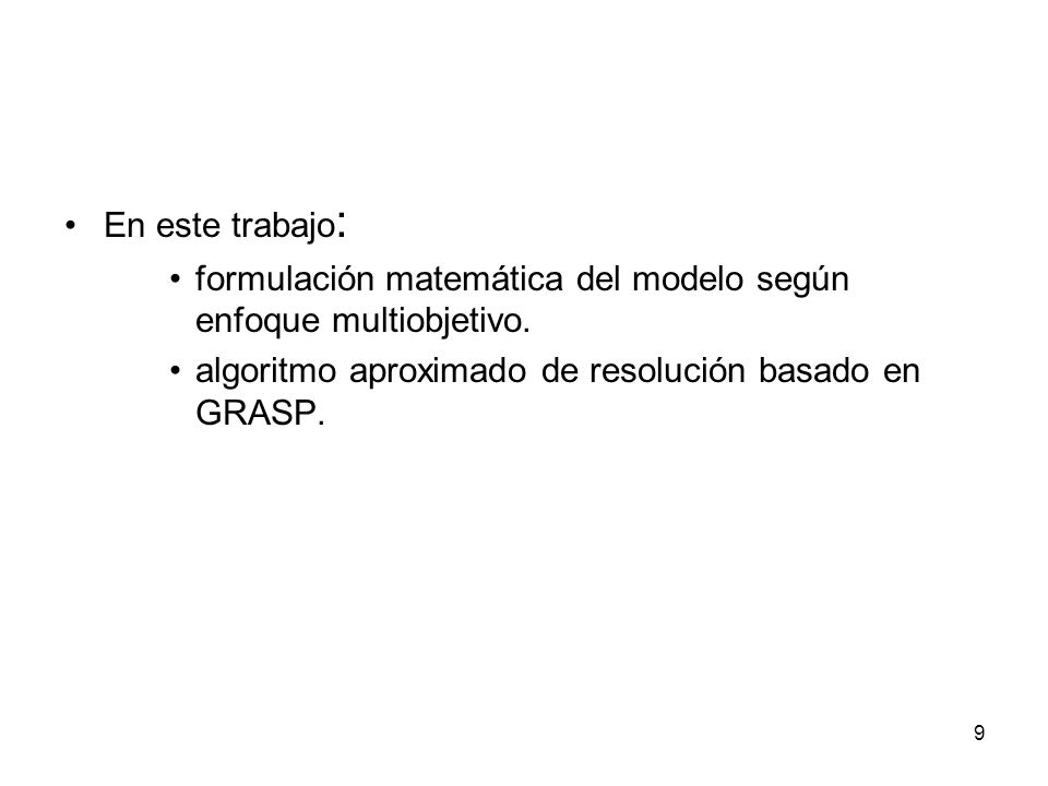 9 En este trabajo : formulación matemática del modelo según enfoque multiobjetivo. algoritmo aproximado de resolución basado en GRASP.