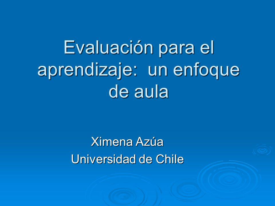 Evaluación para el aprendizaje: un enfoque de aula Ximena Azúa Universidad de Chile