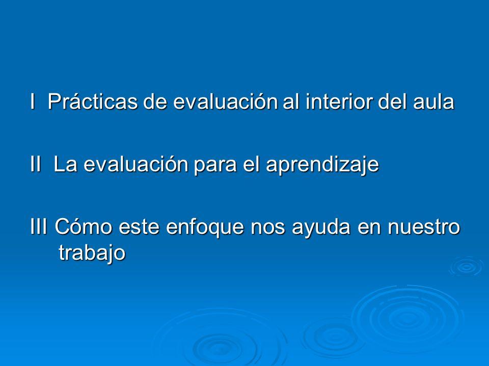 I Prácticas de evaluación al interior del aula II La evaluación para el aprendizaje III Cómo este enfoque nos ayuda en nuestro trabajo