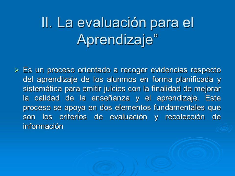 II. La evaluación para el Aprendizaje Es un proceso orientado a recoger evidencias respecto del aprendizaje de los alumnos en forma planificada y sist