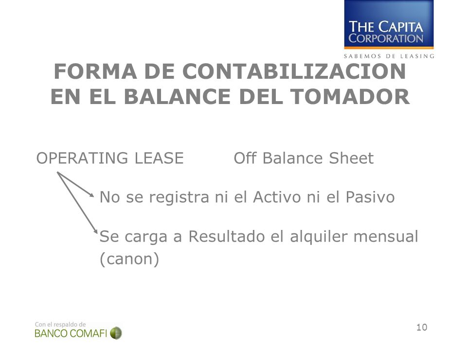 10 FORMA DE CONTABILIZACION EN EL BALANCE DEL TOMADOR OPERATING LEASE Off Balance Sheet No se registra ni el Activo ni el Pasivo Se carga a Resultado