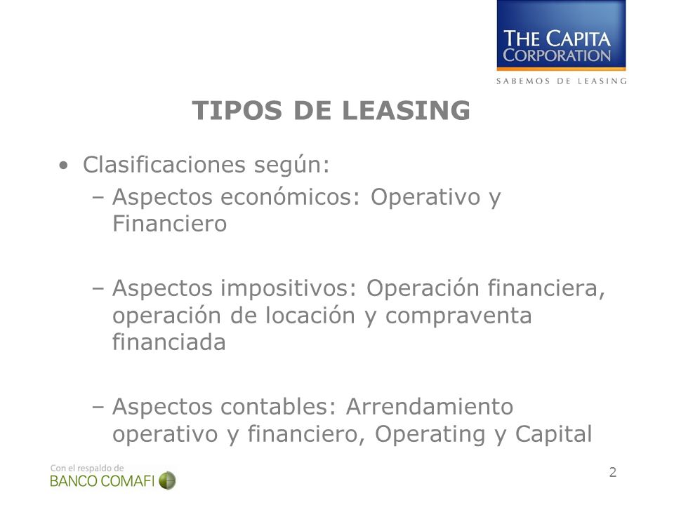 2 TIPOS DE LEASING Clasificaciones según: –Aspectos económicos: Operativo y Financiero –Aspectos impositivos: Operación financiera, operación de locación y compraventa financiada –Aspectos contables: Arrendamiento operativo y financiero, Operating y Capital