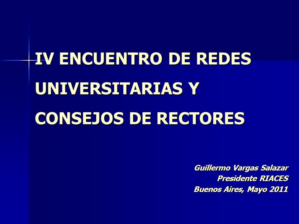 IV ENCUENTRO DE REDES UNIVERSITARIAS Y CONSEJOS DE RECTORES Guillermo Vargas Salazar Presidente RIACES Buenos Aires, Mayo 2011