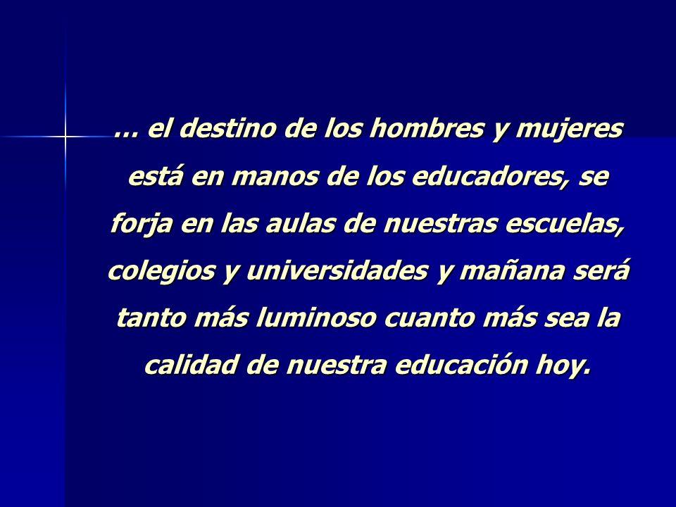 … el destino de los hombres y mujeres está en manos de los educadores, se forja en las aulas de nuestras escuelas, colegios y universidades y mañana será tanto más luminoso cuanto más sea la calidad de nuestra educación hoy.