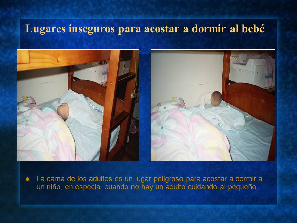 Lugares inseguros para acostar a dormir al bebé La cama de los adultos es un lugar peligroso para acostar a dormir a un niño, en especial cuando no ha