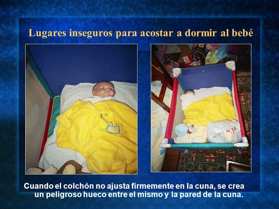 Lugares inseguros para acostar a dormir al bebé Cuando el colchón no ajusta firmemente en la cuna, se crea un peligroso hueco entre el mismo y la pare