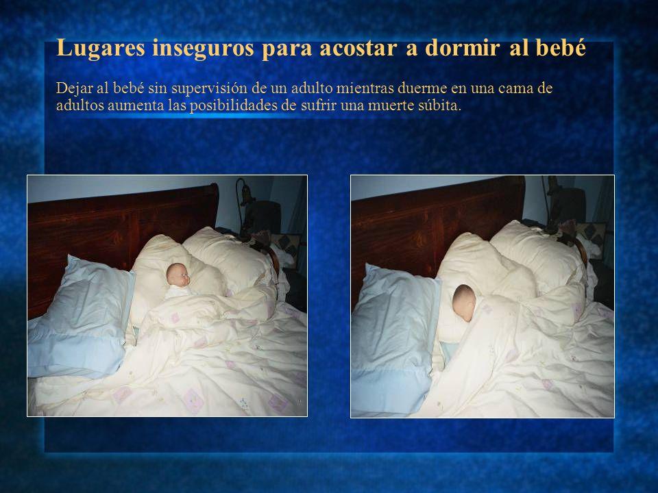 Lugares inseguros para acostar a dormir al bebé La cama de los adultos es un lugar peligroso para acostar a dormir a un niño, en especial cuando no hay un adulto cuidando al pequeño.