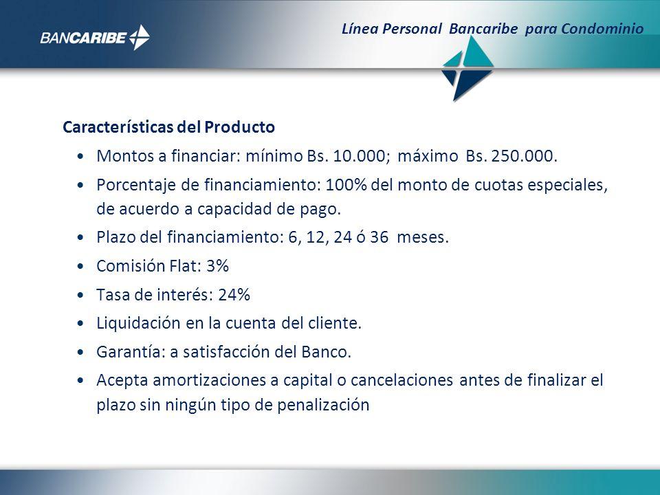 Características del Producto Montos a financiar: mínimo Bs. 10.000; máximo Bs. 250.000. Porcentaje de financiamiento: 100% del monto de cuotas especia