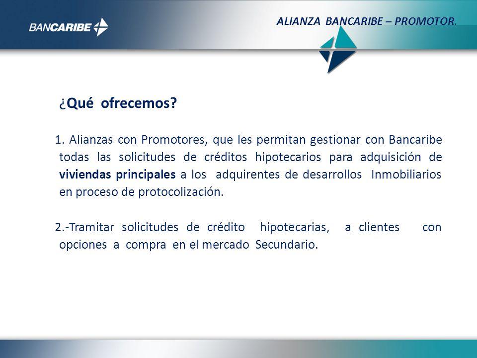 ¿Qué ofrecemos? 1. Alianzas con Promotores, que les permitan gestionar con Bancaribe todas las solicitudes de créditos hipotecarios para adquisición d