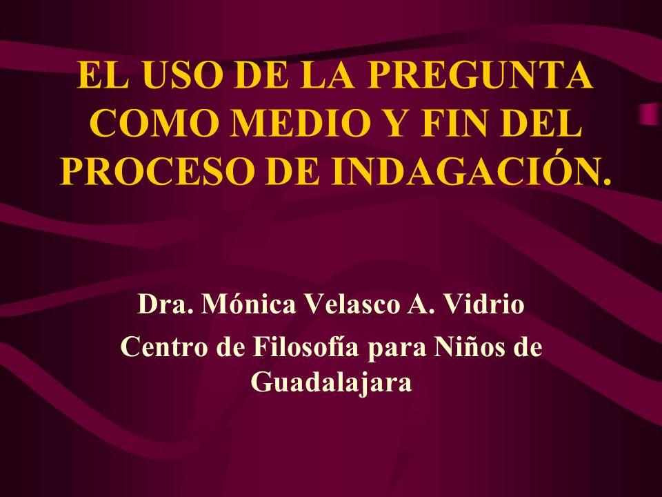 EL USO DE LA PREGUNTA COMO MEDIO Y FIN DEL PROCESO DE INDAGACIÓN. Dra. Mónica Velasco A. Vidrio Centro de Filosofía para Niños de Guadalajara