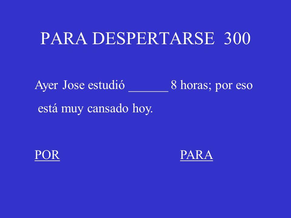 PARA DESPERTARSE 300 Ayer Jose estudió ______ 8 horas; por eso está muy cansado hoy. PORPARA