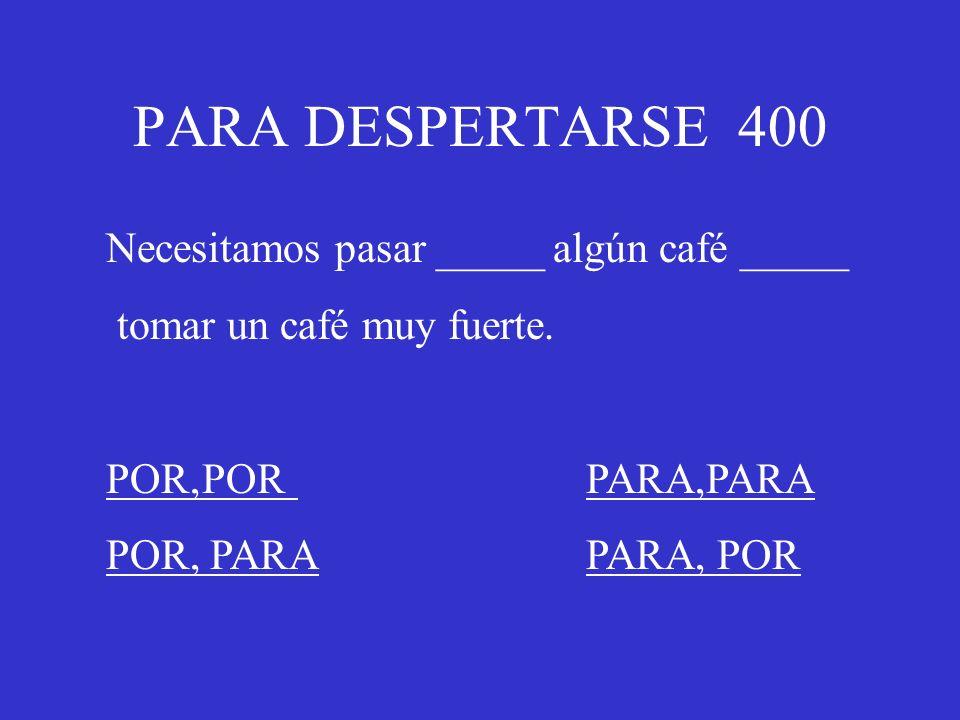 PARA DESPERTARSE 400 Necesitamos pasar _____ algún café _____ tomar un café muy fuerte. POR,PORPARA,PARA POR, PARAPARA, POR