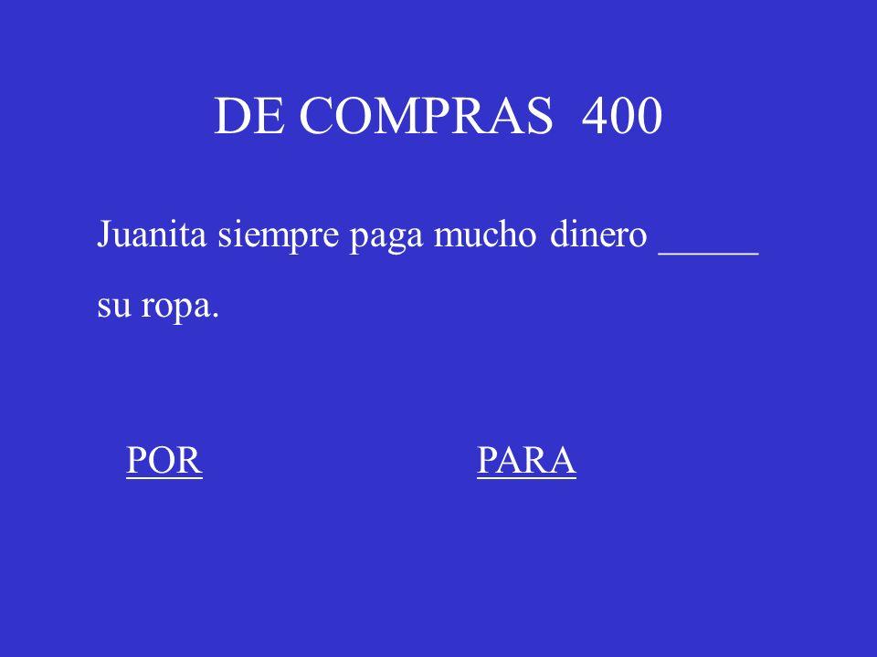 DE COMPRAS 400 Juanita siempre paga mucho dinero _____ su ropa. PORPARA