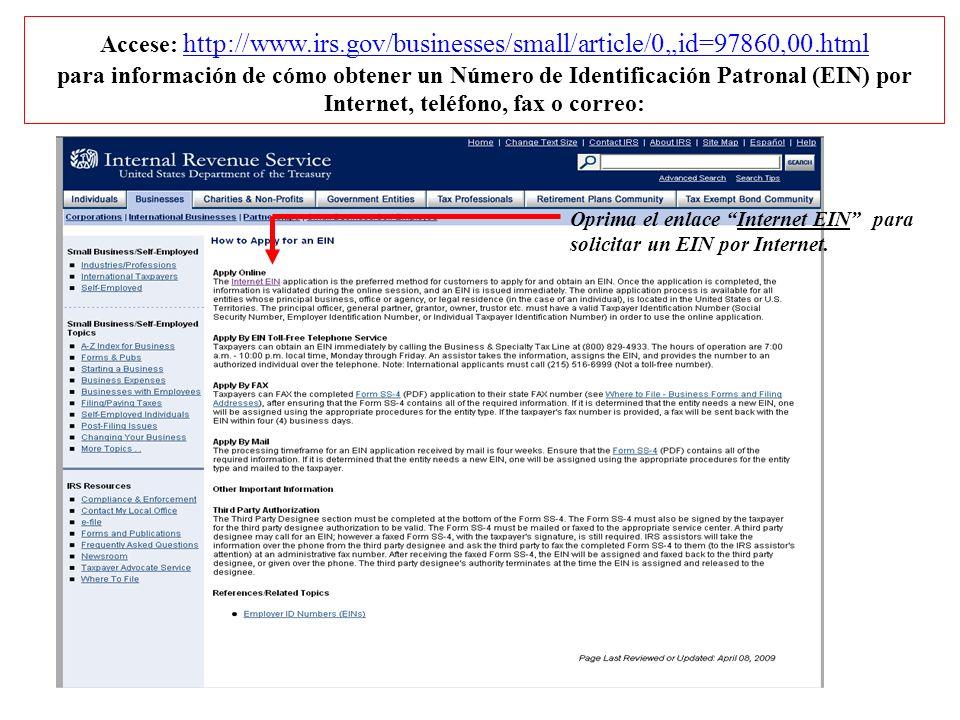 Accese: http://www.irs.gov/businesses/small/article/0,,id=97860,00.html para información de cómo obtener un Número de Identificación Patronal (EIN) por Internet, teléfono, fax o correo: Oprima el enlace Internet EIN para solicitar un EIN por Internet.