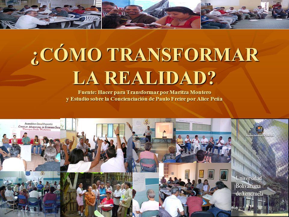 ¿CÓMO TRANSFORMAR LA REALIDAD? Fuente: Hacer para Transformar por Maritza Montero y Estudio sobre la Concienciación de Paulo Freire por Alice Peña