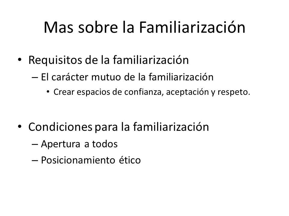 Mas sobre la Familiarización Requisitos de la familiarización – El carácter mutuo de la familiarización Crear espacios de confianza, aceptación y resp