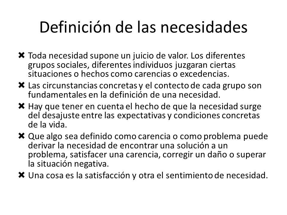 Definición de las necesidades Toda necesidad supone un juicio de valor. Los diferentes grupos sociales, diferentes individuos juzgaran ciertas situaci