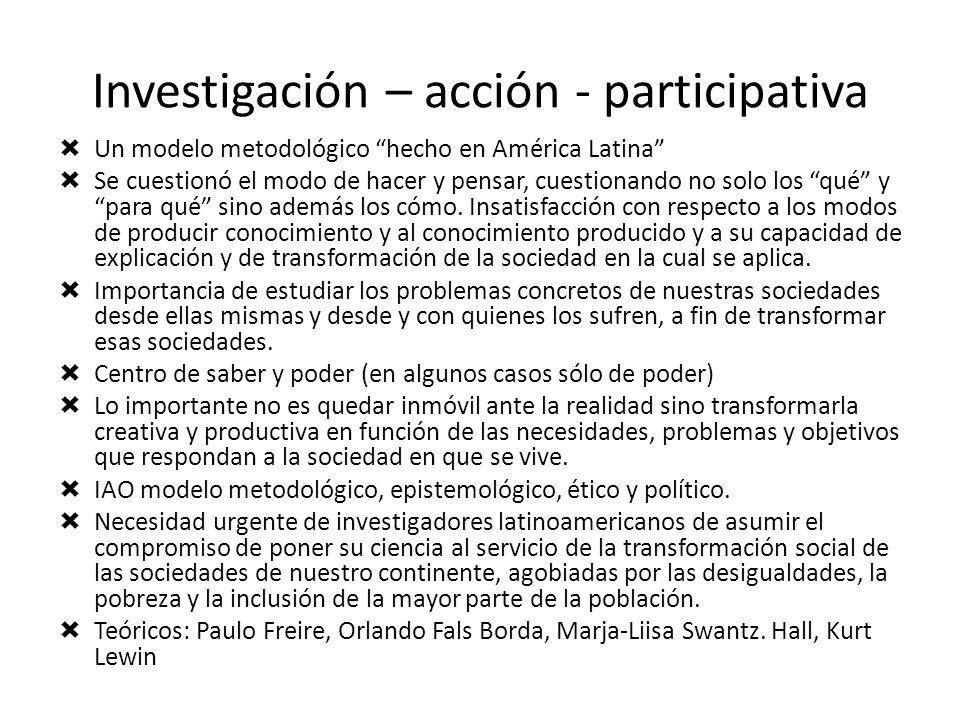 Investigación – acción - participativa Un modelo metodológico hecho en América Latina Se cuestionó el modo de hacer y pensar, cuestionando no solo los