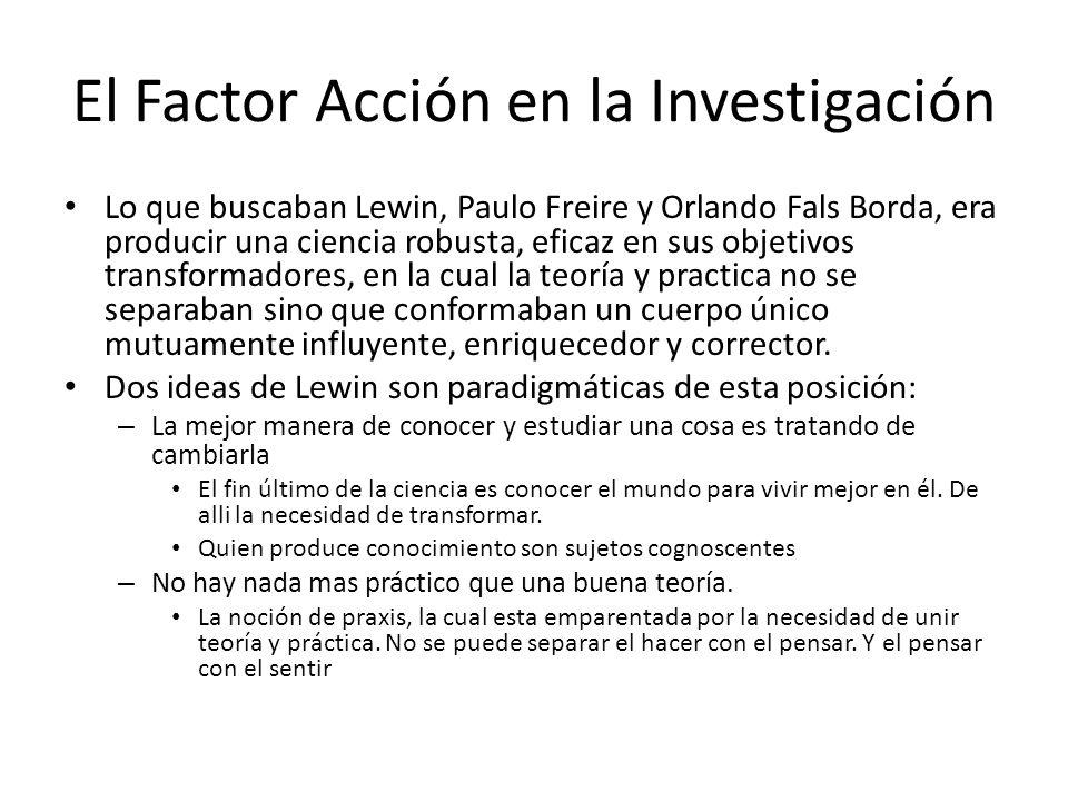 El Factor Acción en la Investigación Lo que buscaban Lewin, Paulo Freire y Orlando Fals Borda, era producir una ciencia robusta, eficaz en sus objetiv