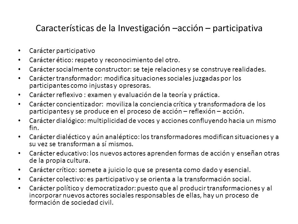Características de la Investigación –acción – participativa Carácter participativo Carácter ético: respeto y reconocimiento del otro. Carácter socialm
