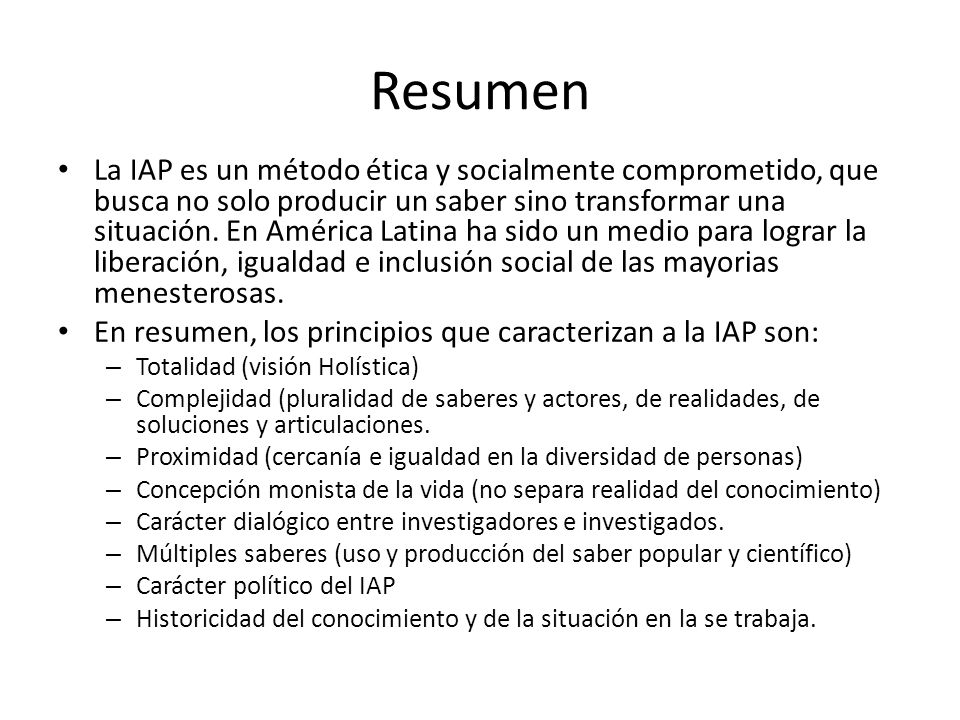 Resumen La IAP es un método ética y socialmente comprometido, que busca no solo producir un saber sino transformar una situación. En América Latina ha