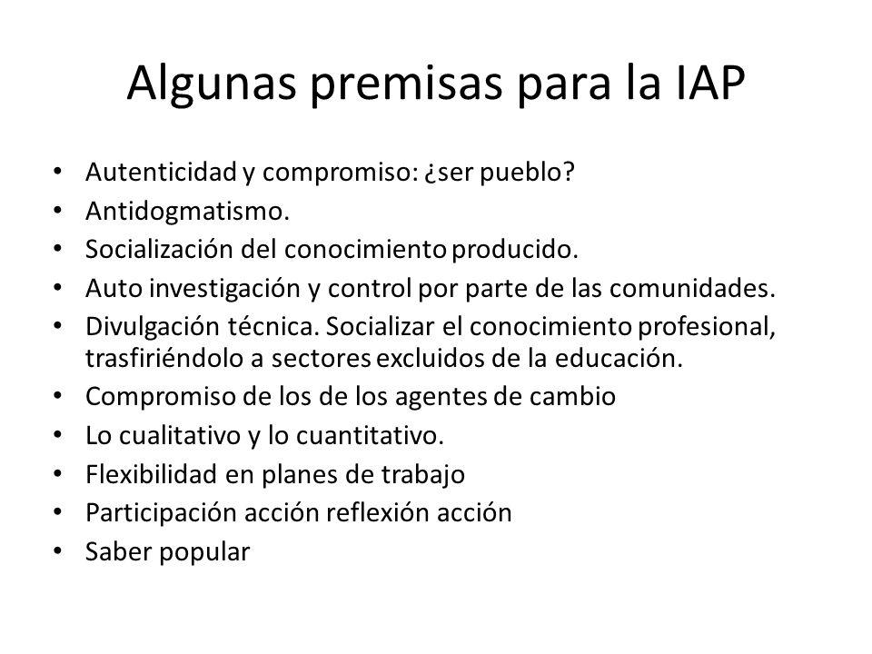 Algunas premisas para la IAP Autenticidad y compromiso: ¿ser pueblo? Antidogmatismo. Socialización del conocimiento producido. Auto investigación y co