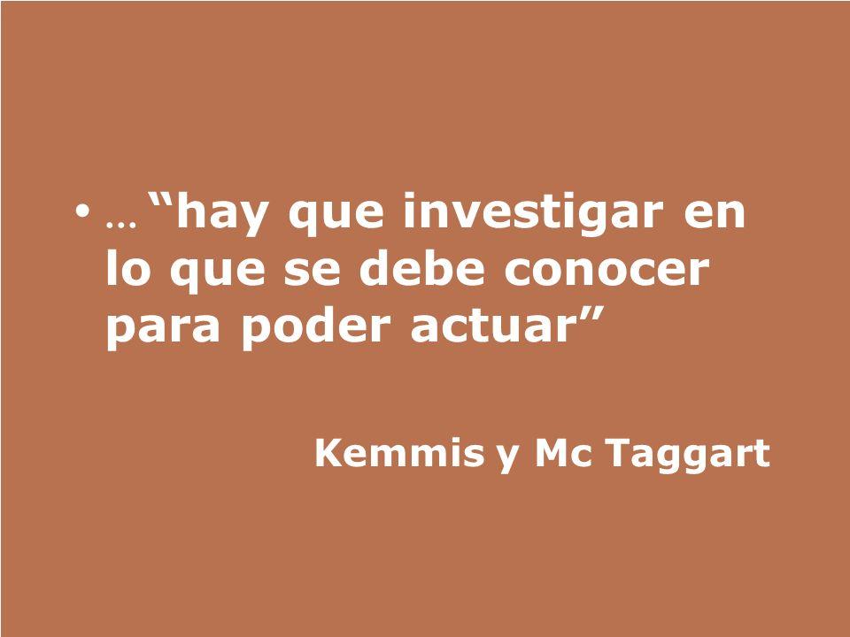 ... hay que investigar en lo que se debe conocer para poder actuar Kemmis y Mc Taggart