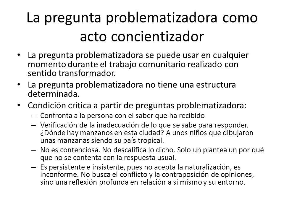 La pregunta problematizadora como acto concientizador La pregunta problematizadora se puede usar en cualquier momento durante el trabajo comunitario r