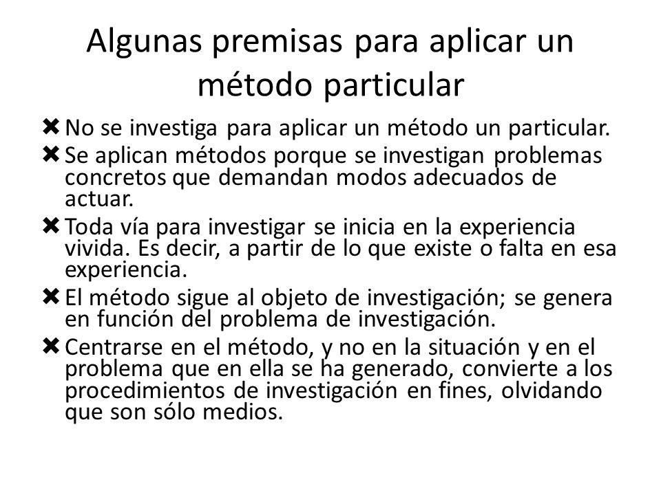 Algunas premisas para aplicar un método particular No se investiga para aplicar un método un particular. Se aplican métodos porque se investigan probl