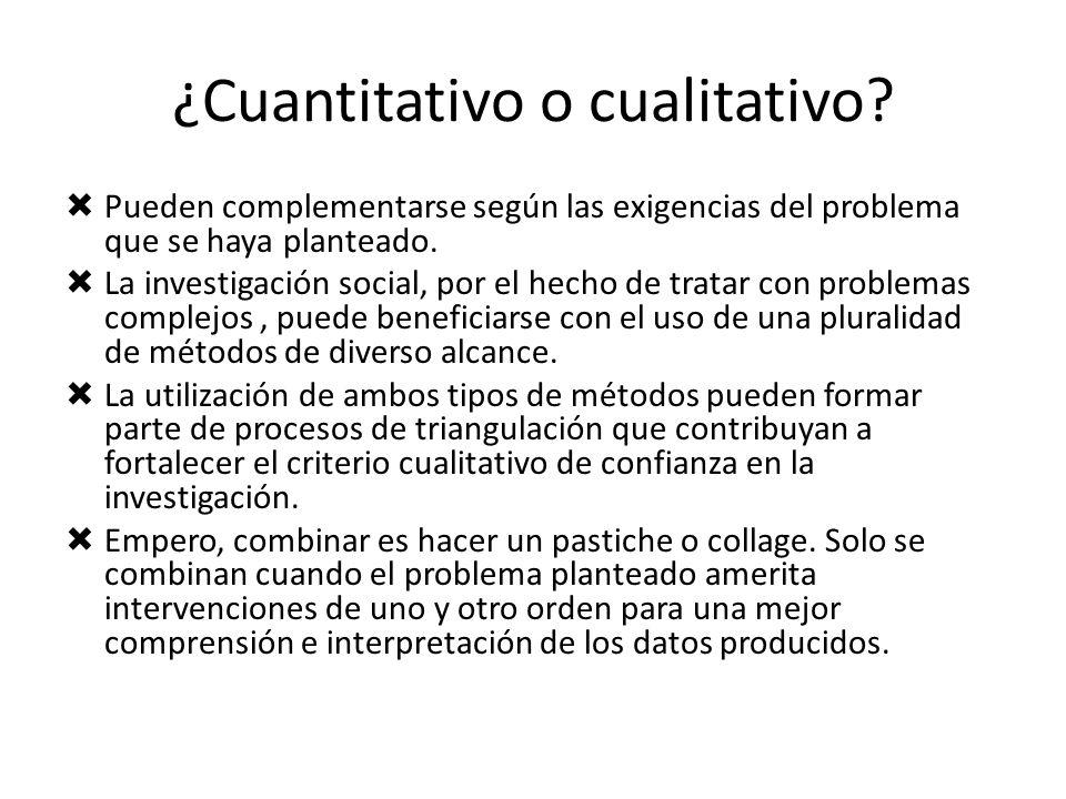 ¿Cuantitativo o cualitativo? Pueden complementarse según las exigencias del problema que se haya planteado. La investigación social, por el hecho de t