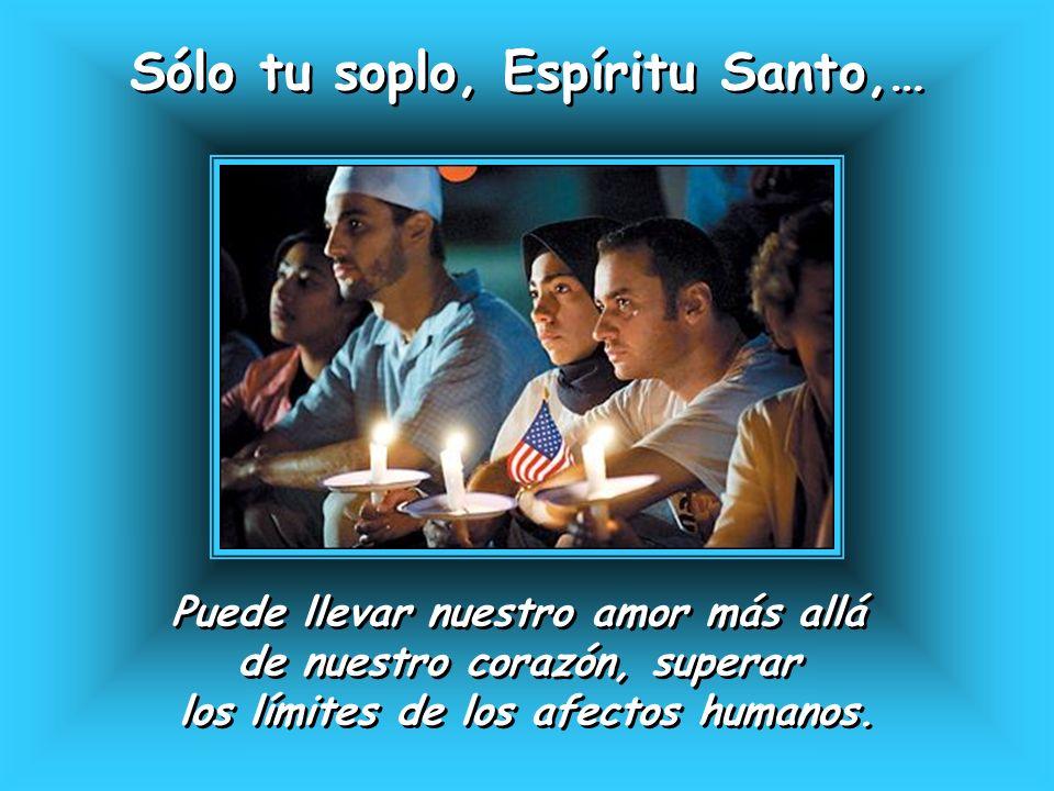 Sólo tu soplo, Espíritu Santo,… Sólo tu soplo, Espíritu Santo,… Puede llevar nuestro amor más allá de nuestro corazón, superar los límites de los afec