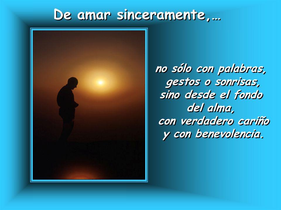 De amar sinceramente,… De amar sinceramente,… no sólo con palabras, gestos o sonrisas, sino desde el fondo del alma, con verdadero cariño y con benevo